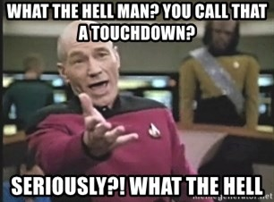 Picard Wtf - what the hell man? yOU CALL THAT A TOUCHDOWN? seriously?! what the hell