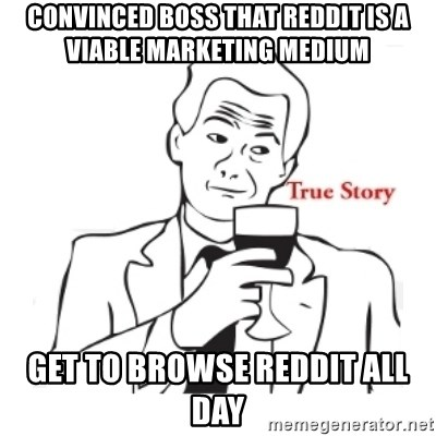 truestoryxd - convinced boss that reddit is a viable marketing medium get to browse reddit all day