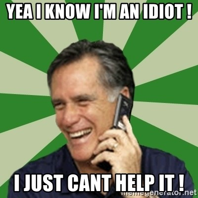Calling Mitt Romney - Yea I know i'm an idiot ! I just cant help it !