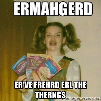 Ermahgerd - ER'VE FREHRD ERL the therngs