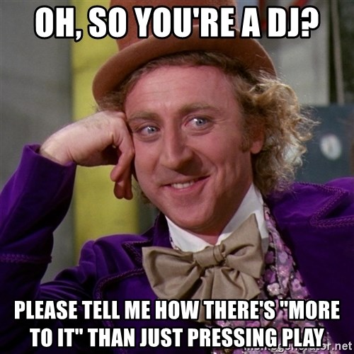 "Willy Wonka - Oh, so you're a DJ? Please tell me how there's ""more to it"" than just pressing Play"