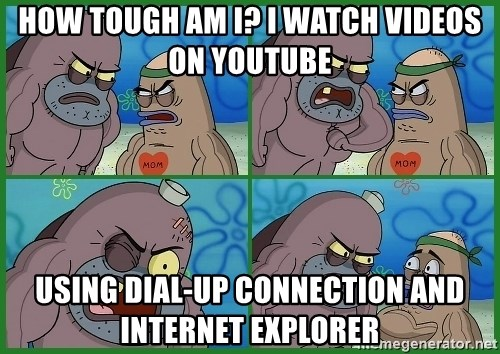 How tough are you - how tough am i? i watch videos on youtube using dial-up connection and    internet explorer