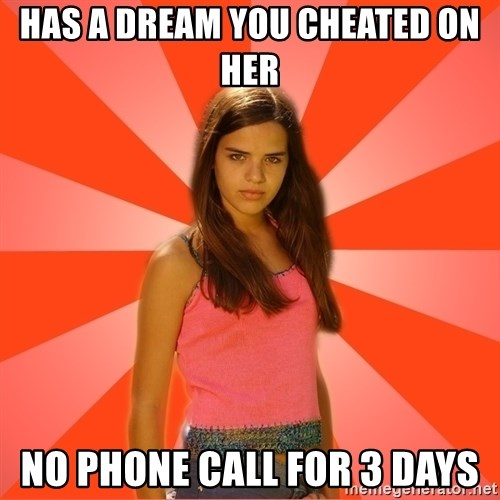 Jealous Girl - has a dream you cheated on her no phone call for 3 days