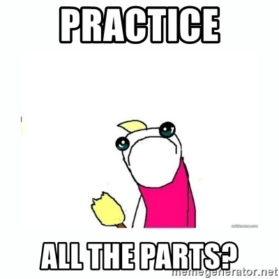 sad do all the things - Practice all the parts?