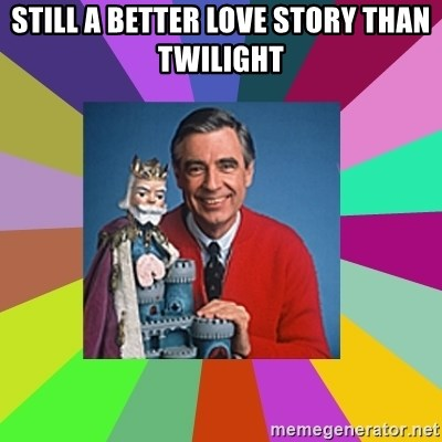 mr rogers  - Still a better love story than twilight
