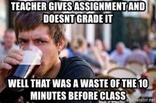 The Lazy College Senior - Teacher gives assignment and doesnt grade it well that was a waste of the 10 minutes before class