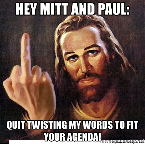 Jesus Ambassador To The Atheists - Hey Mitt and Paul: Quit twisting my words to fit your agenda!