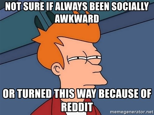 Futurama Fry - Not sure if always been socially awkward or turned this way because of reddit