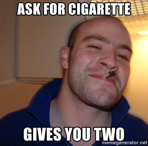 Good Guy Greg - ASK FOR CIGARETTE Gives you two