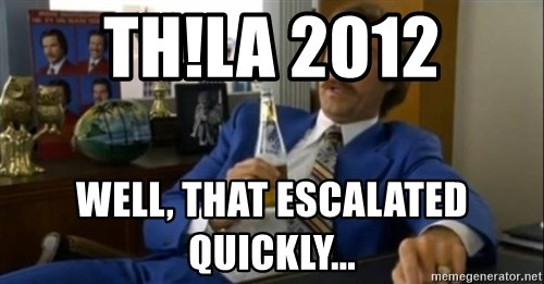 That escalated quickly-Ron Burgundy - th!la 2012 well, that escalated quickly...