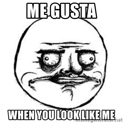 Me Gusta face - Me gusta when you look like me