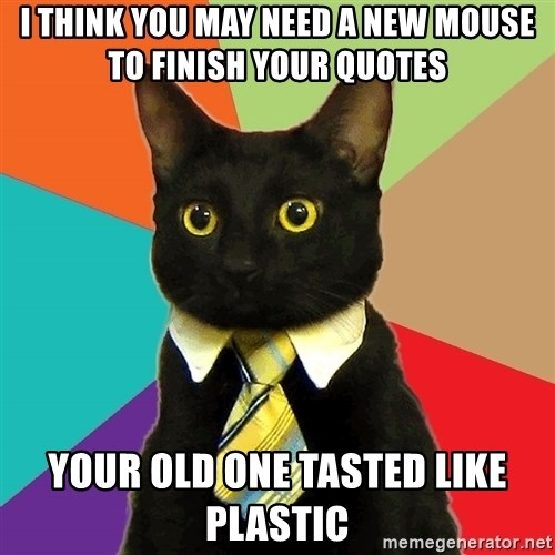 Business Cat - I think you may need a new mouse to finish your quotes Your old one tasted like plastic