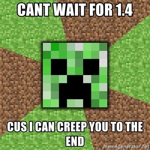 Minecraft Creeper - cant wait for 1.4 cus i can creep you to the end