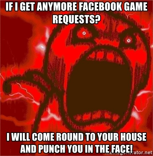 Intense Rage Guy - IF I GET ANYMORE FACEBOOK GAME REQUESTs? I WILL COME ROUND TO YOUR HOUSE AND PUNCH YOU IN THE FACE!