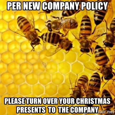 Honeybees - per new company policy please turn over your christmas  presents  to  the company