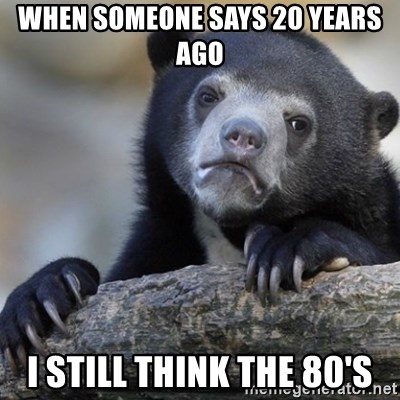 Confession Bear - when someone says 20 years ago i still think the 80's