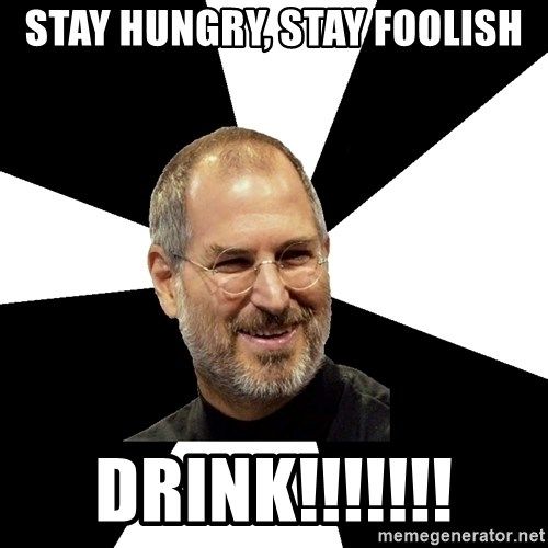 Steve Jobs Says - STAY hungry, stay foolish drink!!!!!!!