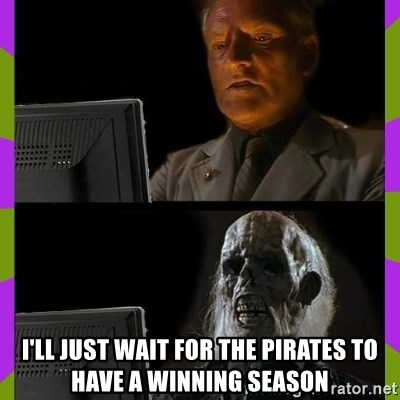 ill just wait here - I'll just wait for the pirates to have a winning season