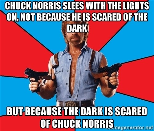 Chuck Norris  - Chuck norris slees with the lights on, not because he is scared of the dark But because the dark is scared of chuck norris
