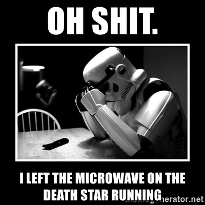 Sad Trooper - Oh shit. I left the microwave on the death star running