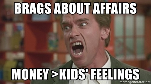 Arnold - Brags about affairs money >kids' feelings