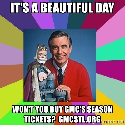 mr rogers  - It's a Beautiful day won't you buy GMC's season tickets?  GMCstl.org