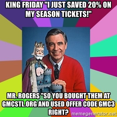 "mr rogers  - king friday ""I just saved 20% on my season tickets!"" Mr. Rogers ""So you bought them at gmcstl.org and used offer code gmc3 right?"