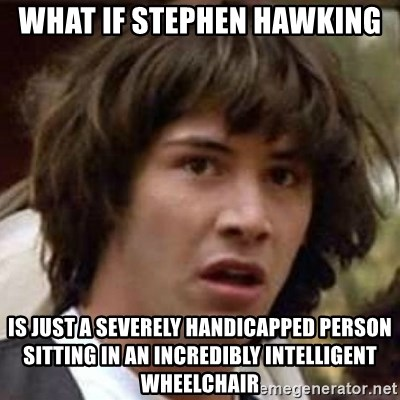 Conspiracy Keanu - what if stephen hawking is just a severely handicapped person sitting in an incredibly intelligent wheelchair