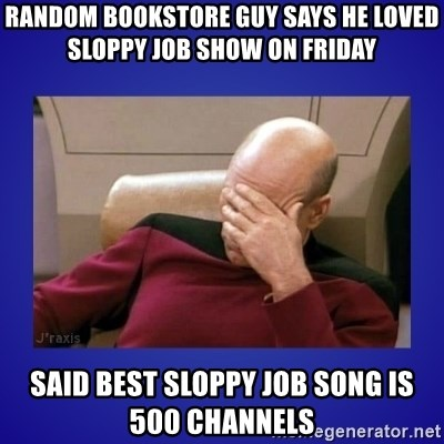 Picard facepalm  - RANDOM BOOKSTORE GUY SAYS HE LOVED  SLOPPY JOB SHOW ON Friday SAID BEST SLOPPY JOB SONG IS 500 CHANNELS