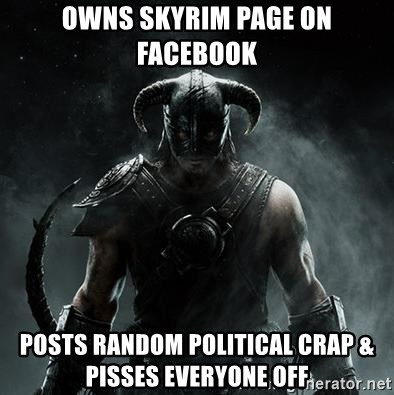 Scumbag Dovahkiin - owns skyrim page on facebook posts random political crap & pisses everyone off