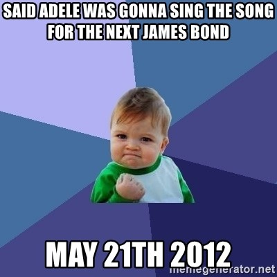Success Kid - Said adele was gonna sing the song for the next james bond may 21th 2012