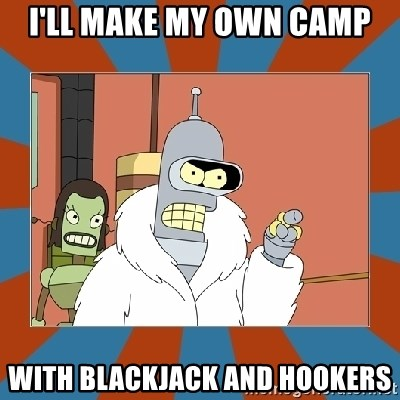 Blackjack and hookers bender - I'll make my own camp With blackjack and hookers