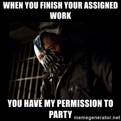 Bane Meme - When you finish your assigned work you have my permission to party