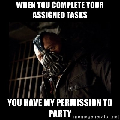 Bane Meme - WHEN YOU COMPLETE YOUR ASSIGNED TASKS YOU HAVE MY PERMISSION TO PARTY