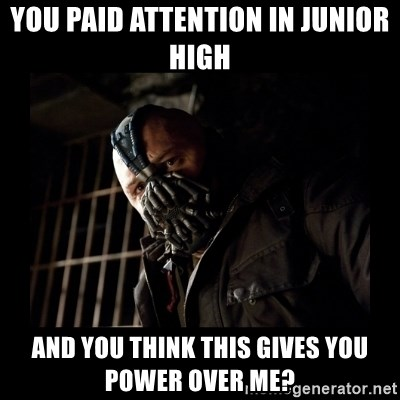 Bane Meme - You paid attention in junior high And you think this gives you power over me?