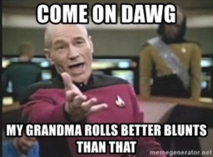 Picard Wtf - come on dawg my grandma rolls better blunts than that