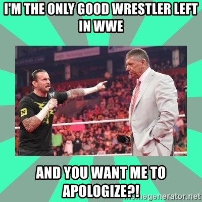 CM Punk Apologize! - i'm the only good wrestler left in wwe and you want me to apologize?!