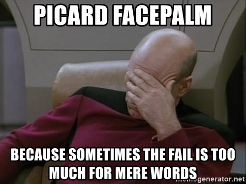 Picardfacepalm - Picard facepalm Because sometimes the fail is too much for mere words