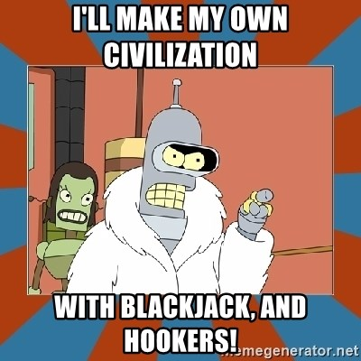 Blackjack and hookers bender - I'll make my own civilization with blackjack, and hookers!