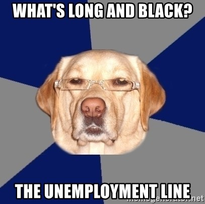 Racist Dawg - What's long and black? the unemployment line