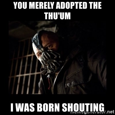 Bane Meme - You merely adopted the Thu'um I was born shouting