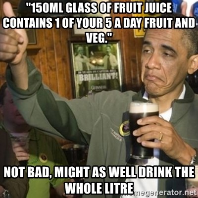 "THUMBS UP OBAMA - ""150ml glass of fruit juice contains 1 of your 5 a day fruit and veg."" Not bad, might as well drink the whole litre"