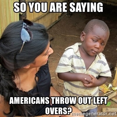 skeptical black kid - So you are saying americans throw out left overs?
