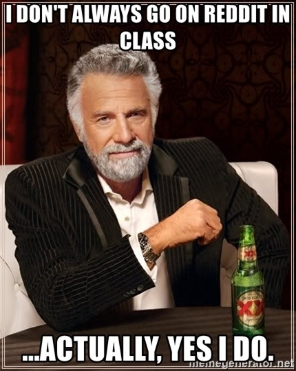 The Most Interesting Man In The World - I don't always go on reddit in class ...actually, yes i do.