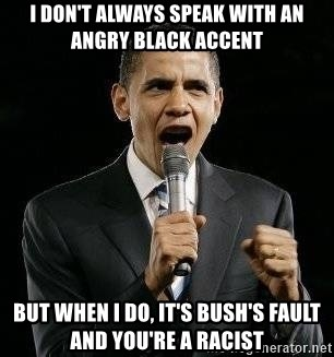 Expressive Obama - i don't always speak with an angry black accent but when I do, it's bush's fault and you're a racist