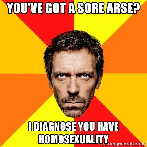 Diagnostic House - you've got a sore arse? i diagnose you have homosexuality