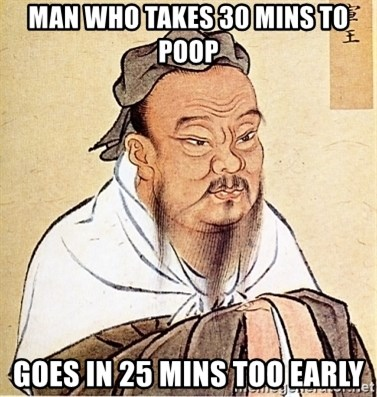 Confucius Say - man who takes 30 mins to poop goes in 25 mins too early