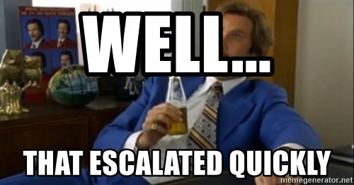 That escalated quickly-Ron Burgundy - Well... That escalated quickly