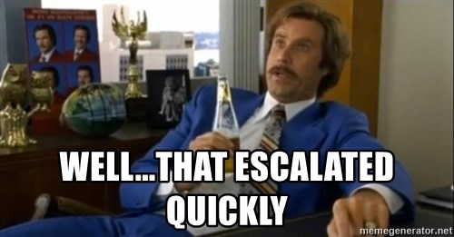 That escalated quickly-Ron Burgundy - well...that escalated quickly