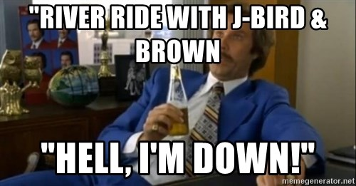 "That escalated quickly-Ron Burgundy - ""RIVER RIDE WITH J-BIRD &      BROWN ""HELL, I'M DOWN!"""